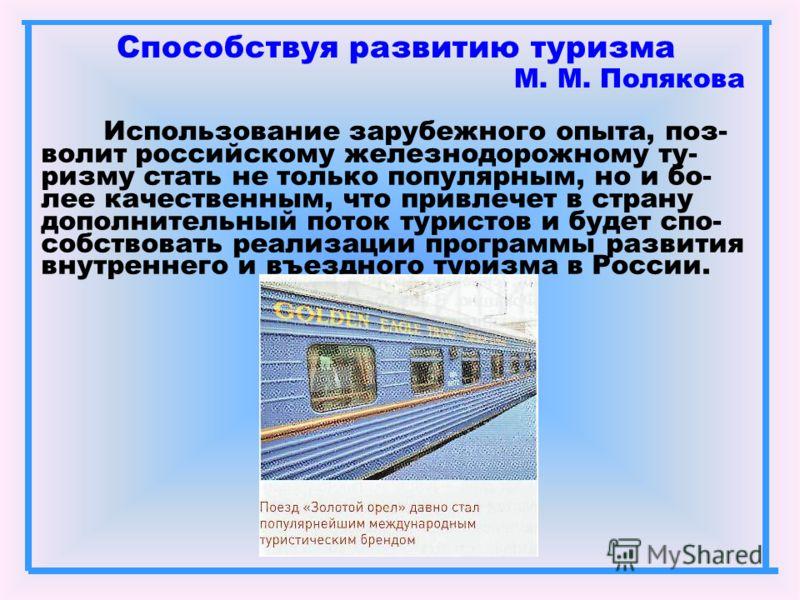 Способствуя развитию туризма М. М. Полякова Использование зарубежного опыта, поз- волит российскому железнодорожному ту- ризму стать не только популярным, но и бо- лее качественным, что привлечет в страну дополнительный поток туристов и будет спо- со