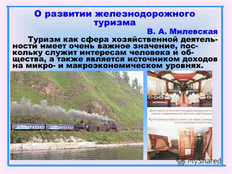 О развитии железнодорожного туризма В. А. Милевская Туризм как сфера хозяйственной деятель- ности имеет очень важное значение, пос- кольку служит интересам человека и об- щества, а также является источником доходов на микро- и макроэкономическом уров