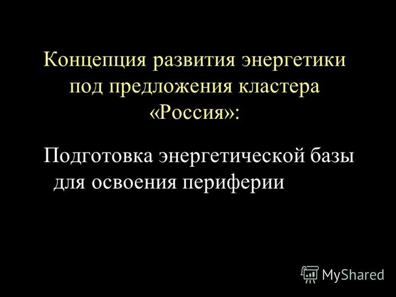 Концепция развития энергетики под предложения кластера «Россия»: Подготовка энергетической базы для освоения периферии