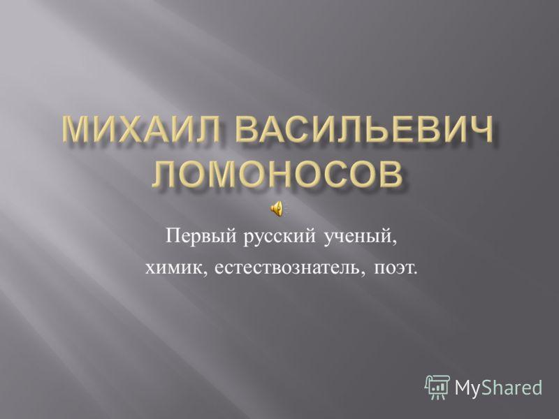 Первый русский ученый, химик, естествознатель, поэт.