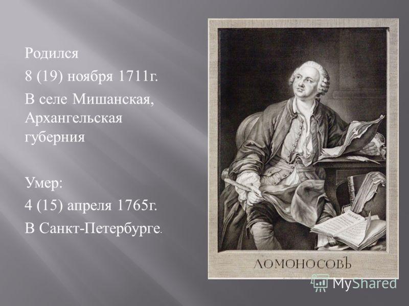 Родился 8 (19) ноября 1711 г. В селе Мишанская, Архангельская губерния Умер : 4 (15) апреля 1765 г. В Санкт - Петербурге.