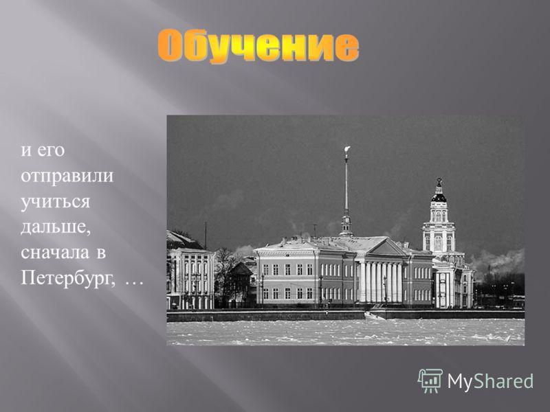 и его отправили учиться дальше, сначала в Петербург, …