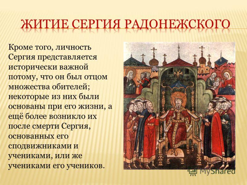 Кроме того, личность Сергия представляется исторически важной потому, что он был отцом множества обителей; некоторые из них были основаны при его жизни, а ещё более возникло их после смерти Сергия, основанных его сподвижниками и учениками, или же уче