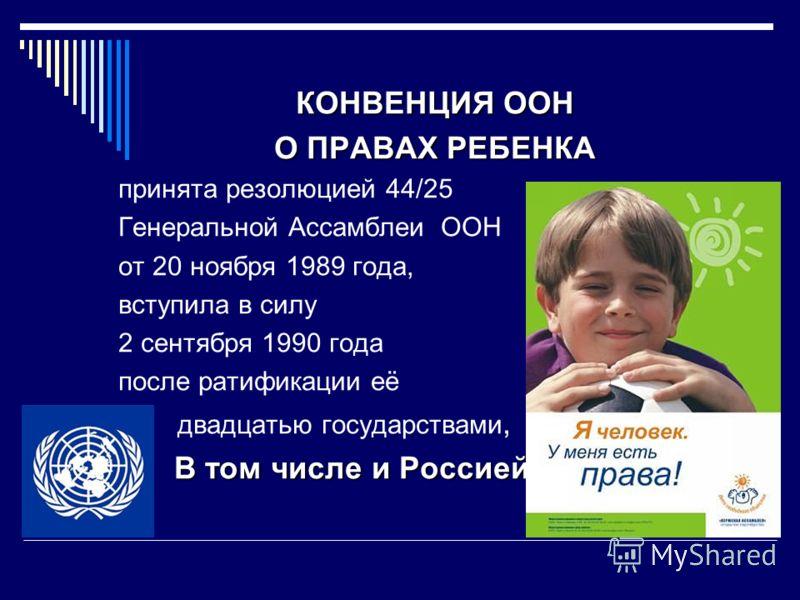 КОНВЕНЦИЯ ООН О ПРАВАХ РЕБЕНКА принята резолюцией 44/25 Генеральной Ассамблеи ООН от 20 ноября 1989 года, вступила в силу 2 сентября 1990 года после ратификации её двадцатью государствами, В том числе и Россией В том числе и Россией