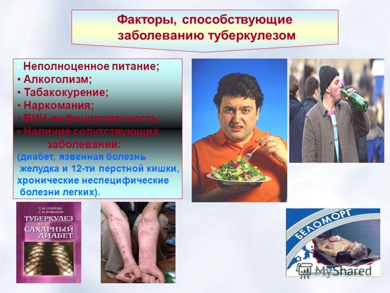 Факторы, способствующие заболеванию туберкулезом Неполноценное питание; Алкоголизм; Табакокурение; Наркомания; ВИЧ-инфицированность; Наличие сопутствующих заболеваний: (диабет, язвенная болезнь желудка и 12-ти перстной кишки, хронические неспецифичес
