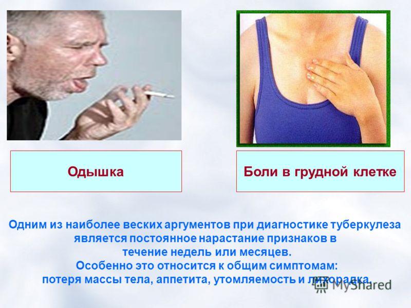 Боли в грудной клетке Одышка Одним из наиболее веских аргументов при диагностике туберкулеза является постоянное нарастание признаков в течение недель или месяцев. Особенно это относится к общим симптомам: потеря массы тела, аппетита, утомляемость и