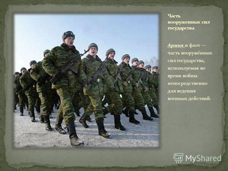 Армия и флот часть вооружённых сил государства, используемая во время войны непосредственно для ведения военных действий.