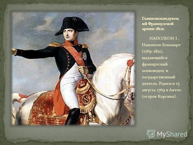НАПОЛЕОН I, Наполеон Бонапарт (1769–1821), выдающийся французский полководец и государственный деятель. Родился 15 августа 1769 в Аяччо (остров Корсика).