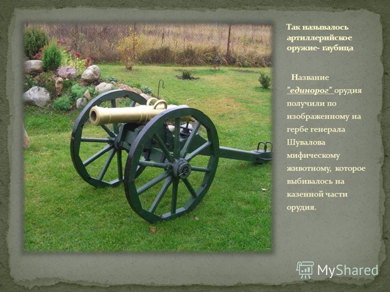 Hазвание единорог орудия получили по изображенному на гербе генерала Шувалова мифическому животному, которое выбивалось на казенной части орудия.