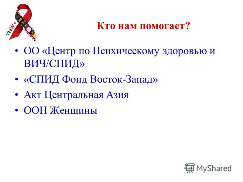 Кто нам помогает? ОО «Центр по Психическому здоровью и ВИЧ/СПИД» «СПИД Фонд Восток-Запад» Акт Центральная Азия ООН Женщины