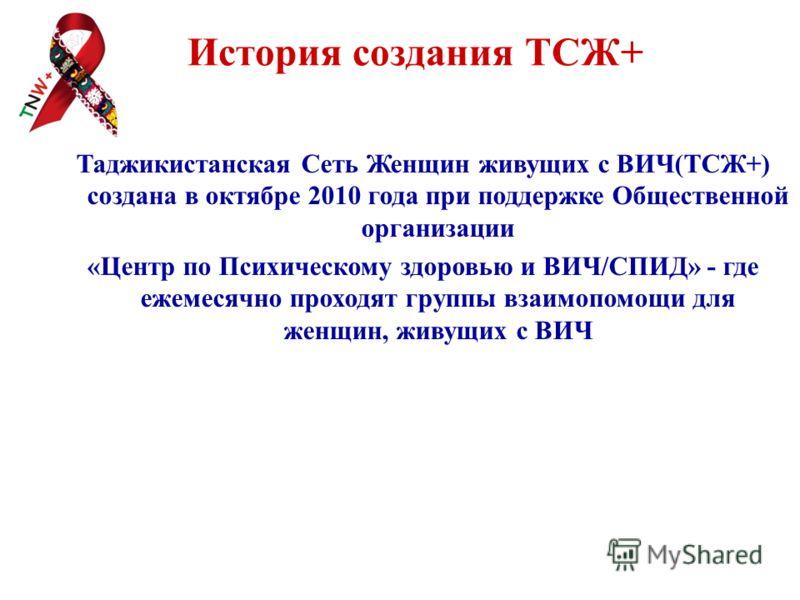История создания ТСЖ+ Таджикистанская Сеть Женщин живущих с ВИЧ(ТСЖ+) создана в октябре 2010 года при поддержке Общественной организации «Центр по Психическому здоровью и ВИЧ/СПИД» - где ежемесячно проходят группы взаимопомощи для женщин, живущих с В