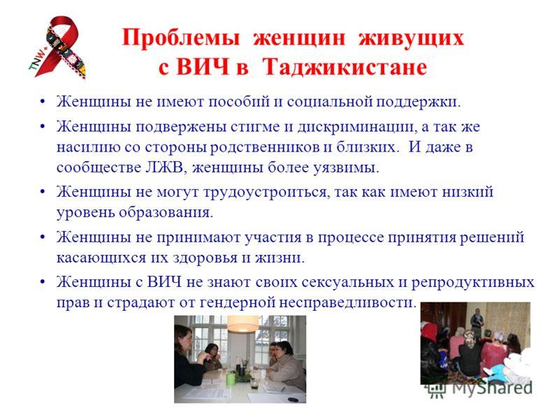 Проблемы женщин живущих с ВИЧ в Таджикистане Женщины не имеют пособий и социальной поддержки. Женщины подвержены стигме и дискриминации, а так же насилию со стороны родственников и близких. И даже в сообществе ЛЖВ, женщины более уязвимы. Женщины не м