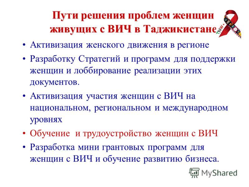 Пути решения проблем женщин живущих с ВИЧ в Таджикистане Активизация женского движения в регионе Разработку Стратегий и программ для поддержки женщин и лоббирование реализации этих документов. Активизация участия женщин с ВИЧ на национальном, региона
