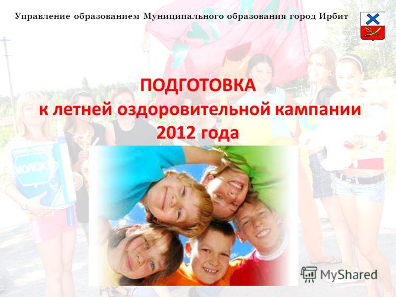 ПОДГОТОВКА к летней оздоровительной кампании 2012 года Управление образованием Муниципального образования город Ирбит