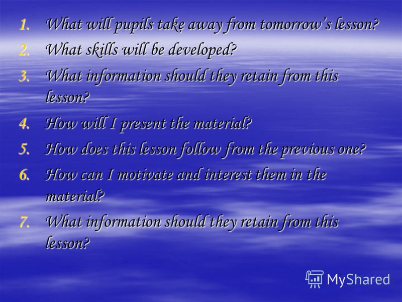 1.What will pupils take away from tomorrows lesson? 2.What skills will be developed? 3.What information should they retain from this lesson? 4.How will I present the material? 5.How does this lesson follow from the previous one? 6.How can I motivate