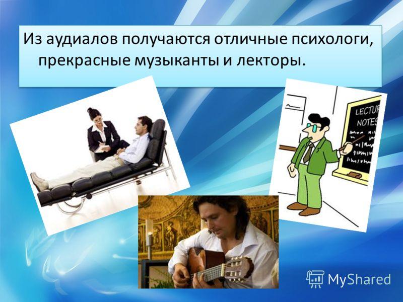 Из аудиалов получаются отличные психологи, прекрасные музыканты и лекторы.