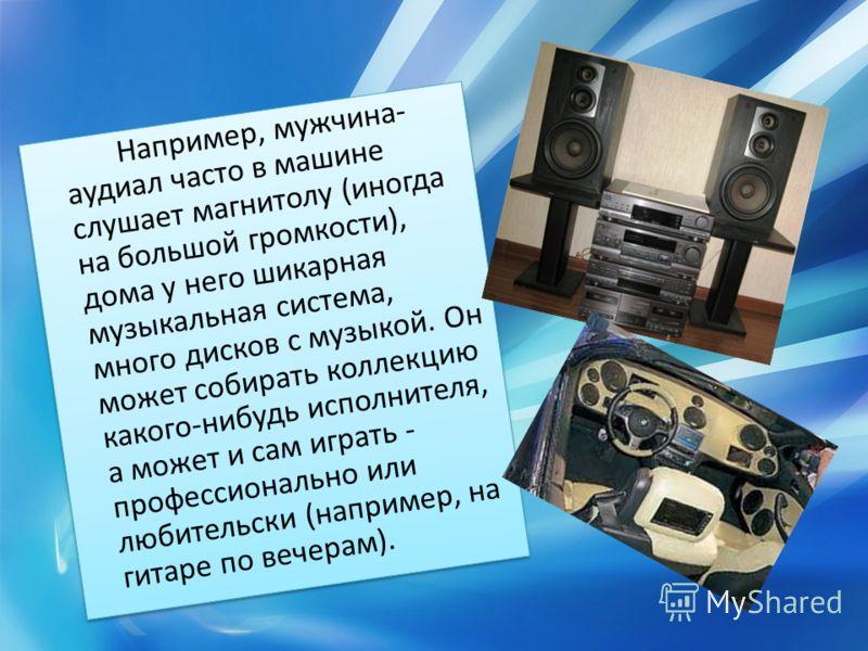 Например, мужчина- аудиал часто в машине слушает магнитолу (иногда на большой громкости), дома у него шикарная музыкальная система, много дисков с музыкой. Он может собирать коллекцию какого-нибудь исполнителя, а может и сам играть - профессионально