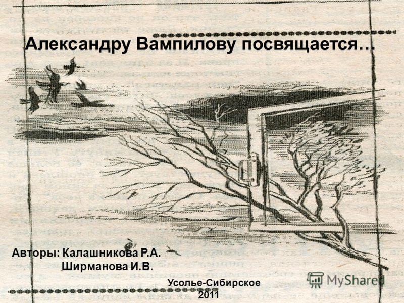 Александру Вампилову посвящается… Авторы: Калашникова Р.А. Ширманова И.В. Усолье-Сибирское 2011