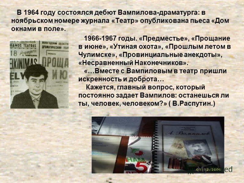 В 1964 году состоялся дебют Вампилова-драматурга: в ноябрьском номере журнала «Театр» опубликована пьеса «Дом окнами в поле». 1966-1967 годы. «Предместье», «Прощание в июне», «Утиная охота», «Прошлым летом в Чулимске», «Провинциальные анекдоты», «Нес