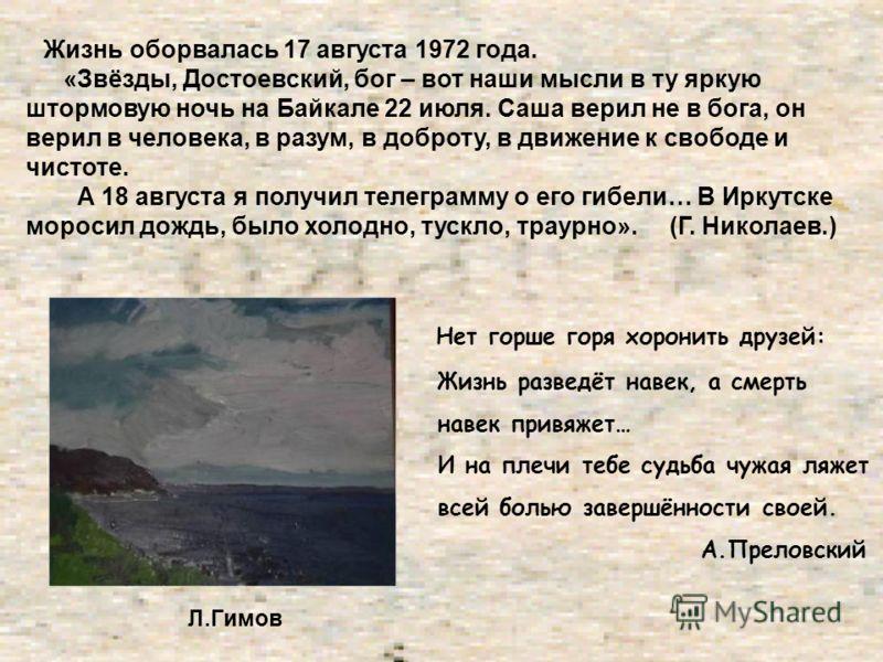 Жизнь оборвалась 17 августа 1972 года. «Звёзды, Достоевский, бог – вот наши мысли в ту яркую штормовую ночь на Байкале 22 июля. Саша верил не в бога, он верил в человека, в разум, в доброту, в движение к свободе и чистоте. А 18 августа я получил теле