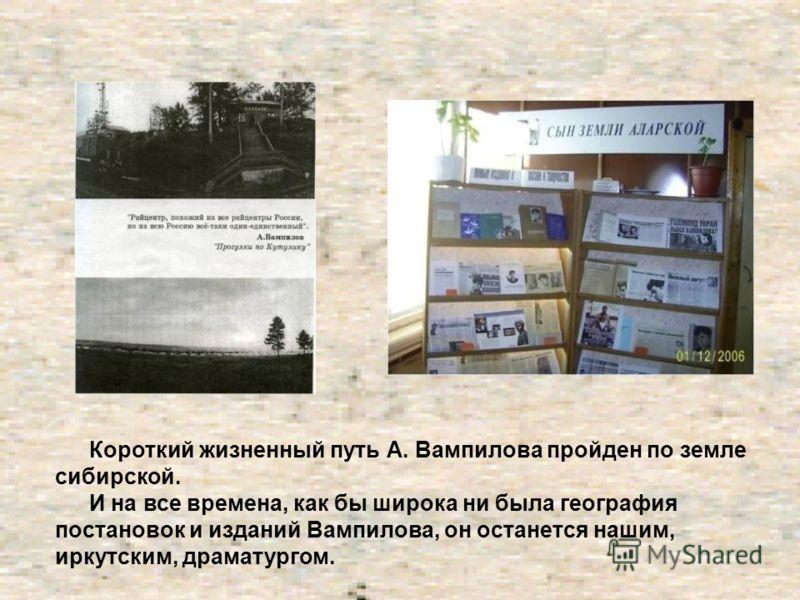 Короткий жизненный путь А. Вампилова пройден по земле сибирской. И на все времена, как бы широка ни была география постановок и изданий Вампилова, он останется нашим, иркутским, драматургом.
