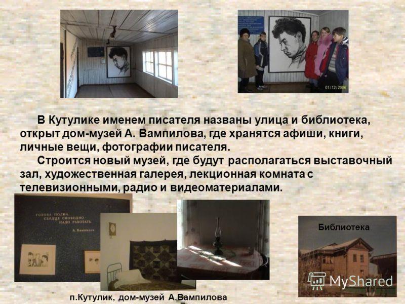 В Кутулике именем писателя названы улица и библиотека, открыт дом-музей А. Вампилова, где хранятся афиши, книги, личные вещи, фотографии писателя. Строится новый музей, где будут располагаться выставочный зал, художественная галерея, лекционная комна