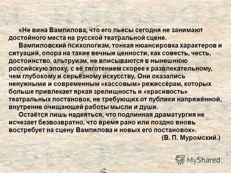 «Не вина Вампилова, что его пьесы сегодня не занимают достойного места на русской театральной сцене. Вампиловский психологизм, тонкая нюансировка характеров и ситуаций, опора на такие вечные ценности, как совесть, честь, достоинство, альтруизм, не вп