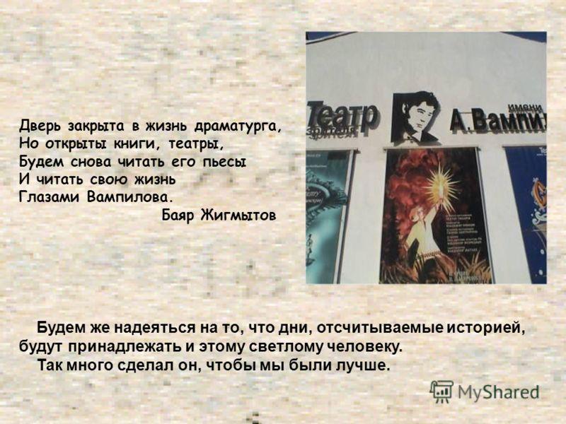 Дверь закрыта в жизнь драматурга, Но открыты книги, театры, Будем снова читать его пьесы И читать свою жизнь Глазами Вампилова. Баяр Жигмытов Будем же надеяться на то, что дни, отсчитываемые историей, будут принадлежать и этому светлому человеку. Так