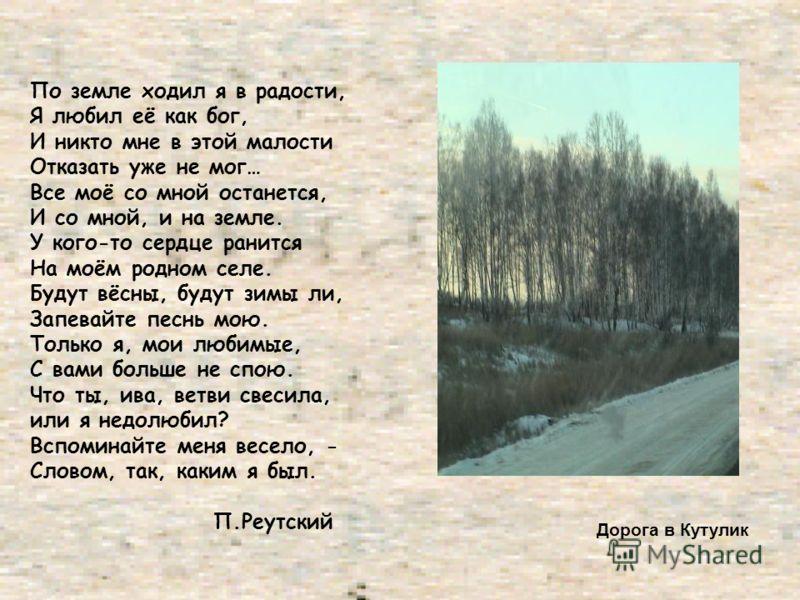 По земле ходил я в радости, Я любил её как бог, И никто мне в этой малости Отказать уже не мог… Все моё со мной останется, И со мной, и на земле. У кого-то сердце ранится На моём родном селе. Будут вёсны, будут зимы ли, Запевайте песнь мою. Только я,