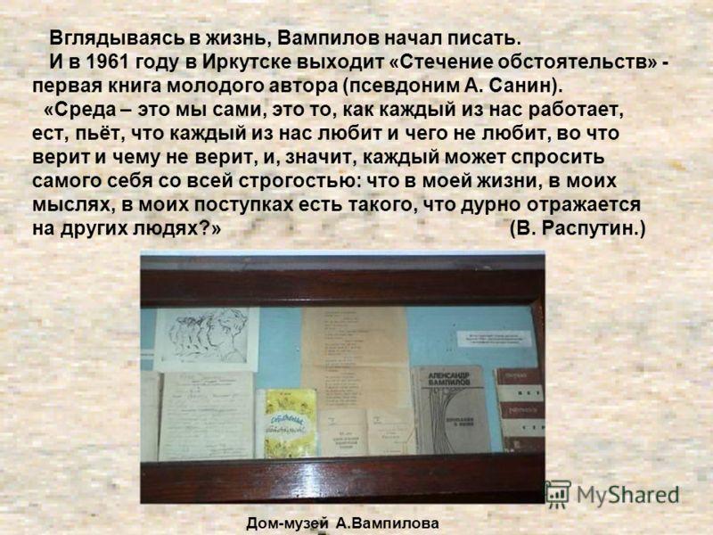 Вглядываясь в жизнь, Вампилов начал писать. И в 1961 году в Иркутске выходит «Стечение обстоятельств» - первая книга молодого автора (псевдоним А. Санин). «Среда – это мы сами, это то, как каждый из нас работает, ест, пьёт, что каждый из нас любит и