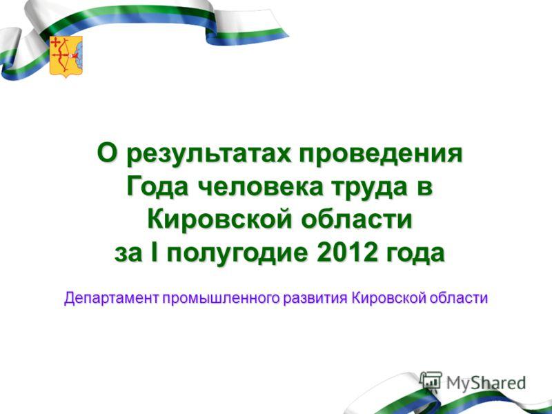 О результатах проведения Года человека труда в Кировской области за I полугодие 2012 года Департамент промышленного развития Кировской области