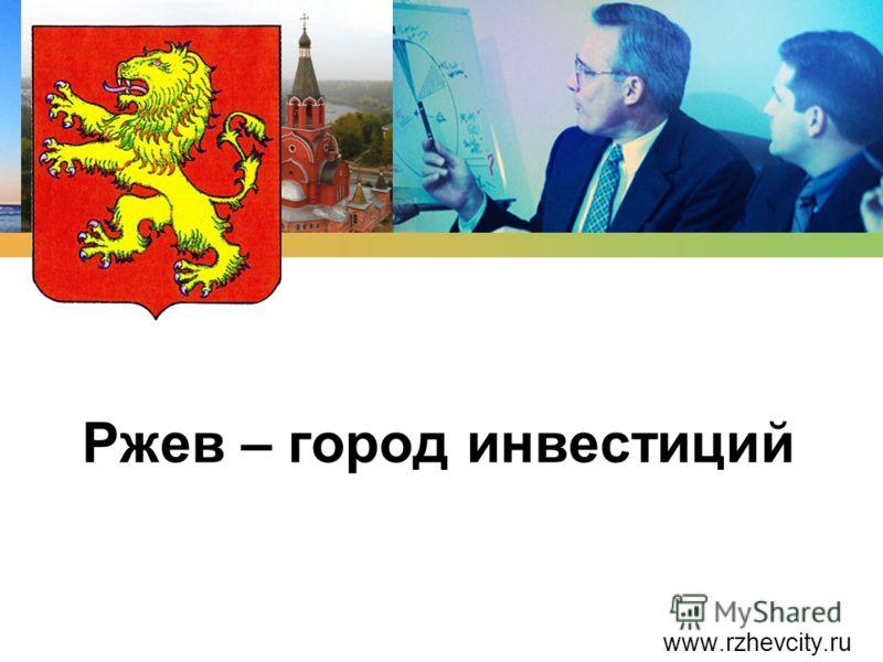 Ржев – город инвестиций www.rzhevcity.ru