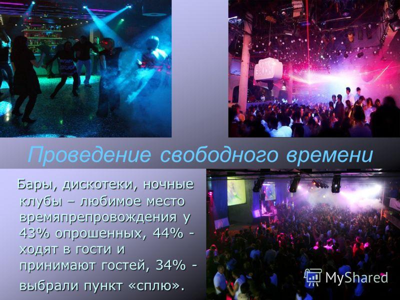 Проведение свободного времени Бары, дискотеки, ночные клубы – любимое место времяпрепровождения у 43% опрошенных, 44% - ходят в гости и принимают гостей, 34% - выбрали пункт «сплю».