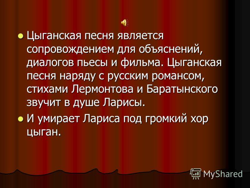 Цыганская песня является сопровождением для объяснений, диалогов пьесы и фильма. Цыганская песня наряду с русским романсом, стихами Лермонтова и Баратынского звучит в душе Ларисы. Цыганская песня является сопровождением для объяснений, диалогов пьесы
