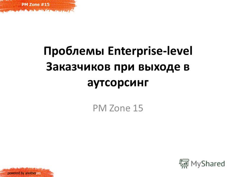 Проблемы Enterprise-level Заказчиков при выходе в аутсорсинг PM Zone 15