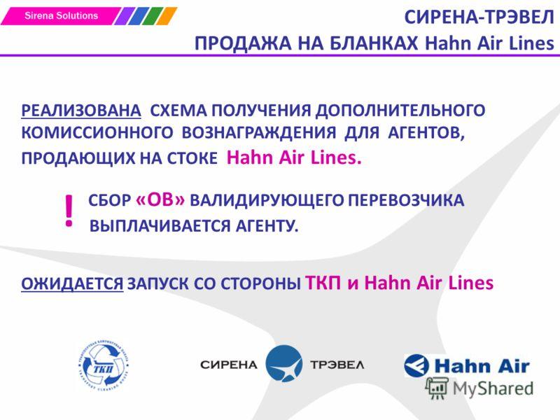 СИРЕНА-ТРЭВЕЛ ПРОДАЖА НА БЛАНКАХ Hahn Air Lines РЕАЛИЗОВАНА СХЕМА ПОЛУЧЕНИЯ ДОПОЛНИТЕЛЬНОГО КОМИССИОННОГО ВОЗНАГРАЖДЕНИЯ ДЛЯ АГЕНТОВ, ПРОДАЮЩИХ НА СТОКЕ Hahn Air Lines. СБОР «ОВ» ВАЛИДИРУЮЩЕГО ПЕРЕВОЗЧИКА ВЫПЛАЧИВАЕТСЯ АГЕНТУ. ОЖИДАЕТСЯ ЗАПУСК СО СТО