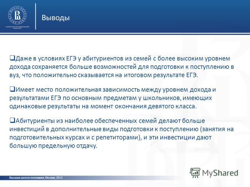 Высшая школа экономики, Москва, 2012 Выводы Даже в условиях ЕГЭ у абитуриентов из семей с более высоким уровнем дохода сохраняется больше возможностей для подготовки к поступлению в вуз, что положительно сказывается на итоговом результате ЕГЭ. Имеет