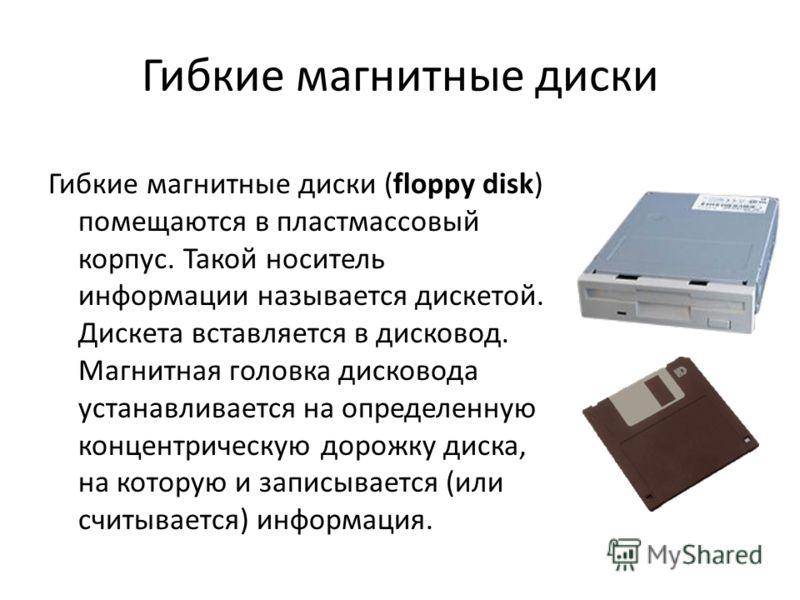 Гибкие магнитные диски Гибкие магнитные диски (floppy disk) помещаются в пластмассовый корпус. Такой носитель информации называется дискетой. Дискета вставляется в дисковод. Магнитная головка дисковода устанавливается на определенную концентрическую