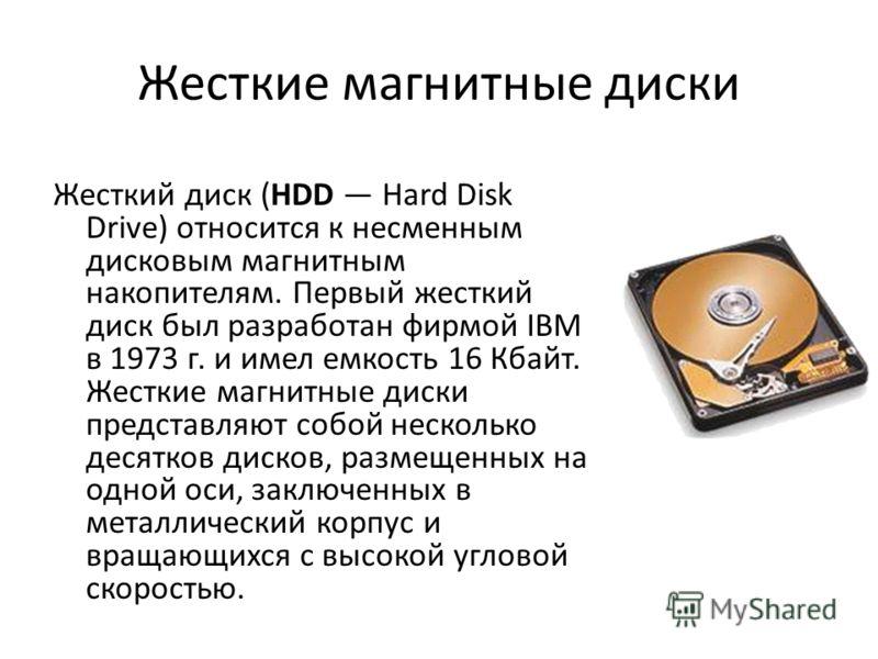 Жесткие магнитные диски Жесткий диск (HDD Hard Disk Drive) относится к несменным дисковым магнитным накопителям. Первый жесткий диск был разработан фирмой IBM в 1973 г. и имел емкость 16 Кбайт. Жесткие магнитные диски представляют собой несколько дес