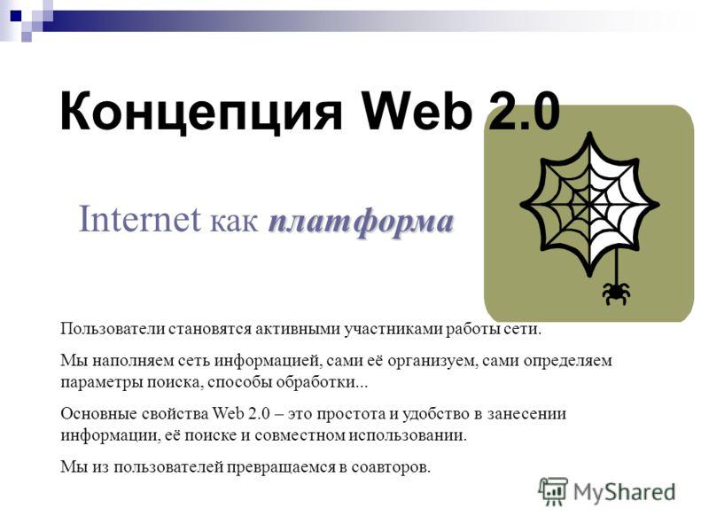 Концепция Web 2.0 Пользователи становятся активными участниками работы сети. Мы наполняем сеть информацией, сами её организуем, сами определяем параметры поиска, способы обработки... Основные свойства Web 2.0 – это простота и удобство в занесении инф