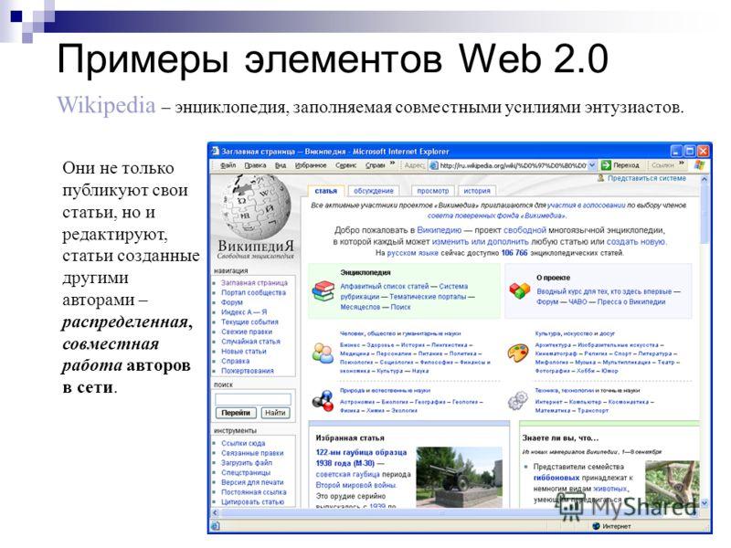 Примеры элементов Web 2.0 Wikipedia – энциклопедия, заполняемая совместными усилиями энтузиастов. Они не только публикуют свои статьи, но и редактируют, статьи созданные другими авторами – распределенная, совместная работа авторов в сети.