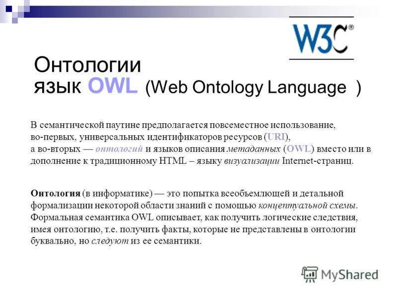Онтологии язык OWL (Web Ontology Language ) Онтология (в информатике) это попытка всеобъемлющей и детальной формализации некоторой области знаний с помощью концептуальной схемы. Формальная семантика OWL описывает, как получить логические следствия, и