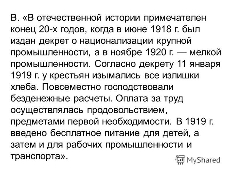 В. «В отечественной истории примечателен конец 20-х годов, когда в июне 1918 г. был издан декрет о национализации крупной промышленности, а в ноябре 1920 г. мелкой промышленности. Согласно декрету 11 января 1919 г. у крестьян изымались все излишки хл