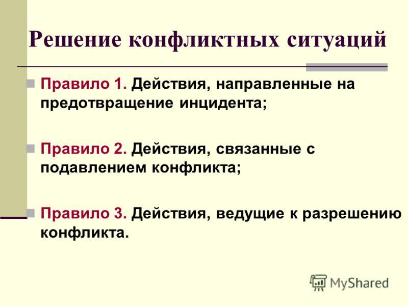 Решение конфликтных ситуаций Правило 1. Действия, направленные на предотвращение инцидента; Правило 2. Действия, связанные с подавлением конфликта; Правило 3. Действия, ведущие к разрешению конфликта.