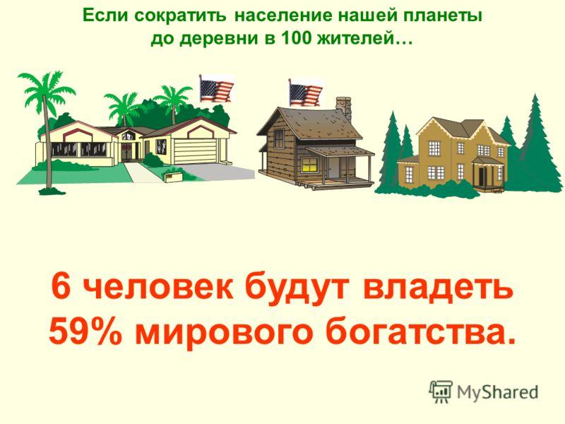 6 человек будут владеть 59% мирового богатства. Если сократить население нашей планеты до деревни в 100 жителей…