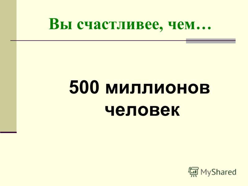 Вы счастливее, чем… 500 миллионов человек