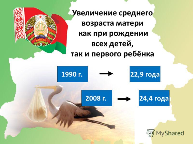 Увеличение среднего возраста матери как при рождении всех детей, так и первого ребёнка 1990 г.22,9 года 2008 г.24,4 года