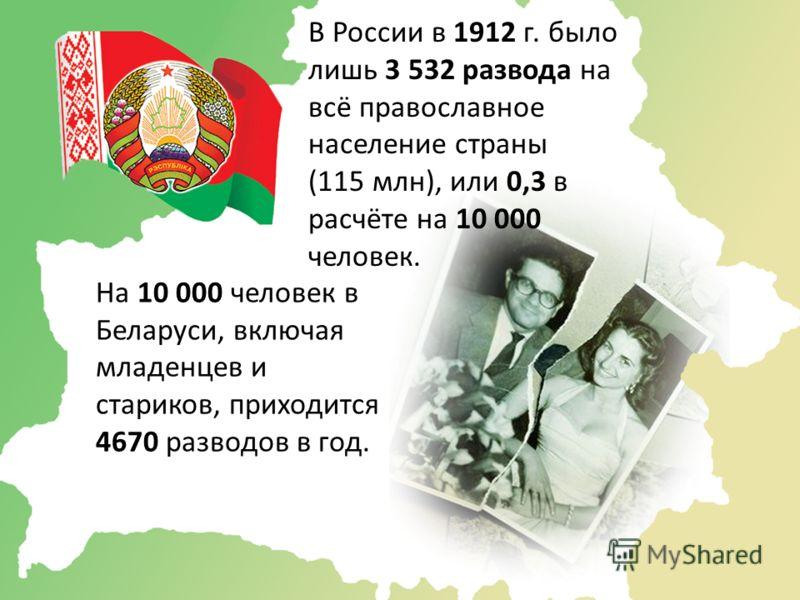 В России в 1912 г. было лишь 3 532 развода на всё православное население страны (115 млн), или 0,3 в расчёте на 10 000 человек. На 10 000 человек в Беларуси, включая младенцев и стариков, приходится 4670 разводов в год.