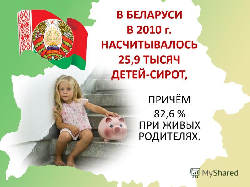 В БЕЛАРУСИ В 2010 г. НАСЧИТЫВАЛОСЬ 25,9 ТЫСЯЧ ДЕТЕЙ-СИРОТ, ПРИЧЁМ 82,6 % ПРИ ЖИВЫХ РОДИТЕЛЯХ.