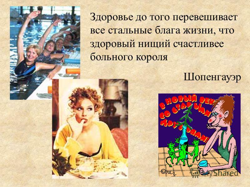 Здоровье до того перевешивает все стальные блага жизни, что здоровый нищий счастливее больного короля Шопенгауэр